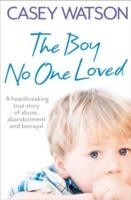 The Boy No One Loved A Heartbreaking True Story of Abuse, Abandonment and Betrayal