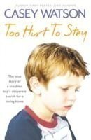 Too Hurt to Stay The True Story of a Troubled Boy's Desperate Search for a Loving Home
