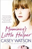 Mummy's Little Helper The Heartrending True Story of a Young Girl Secretly Caring for Her Severely Disabled Mother
