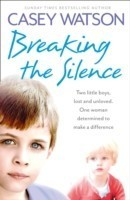 Breaking the Silence Two Little Boys, Lost and Unloved. One Foster Carer Determined to Make a Difference.