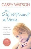 The Girl Without a Voice The True Story of a Terrified Child Whose Silence Spoke Volumes