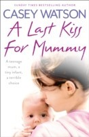 A Last Kiss for Mummy A Teenage Mum, a Tiny Infant, a Desperate Decision