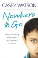 Nowhere to Go The Heartbreaking True Story of a Boy Desperate to be Loved