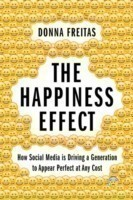 The The Happiness Effect How Social Media is Driving a Generation to Appear Perfect at Any Cost How Social Media is Driving a Generation to Appear Perfect at Any Cost