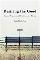 Desiring the Good Ancient Proposals and Contemporary Theory