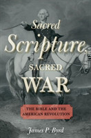 Sacred Scripture, Sacred War The Bible and the American Revolution