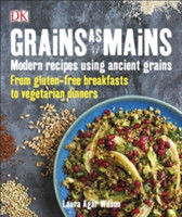 Grains As Mains Modern Recipes using Ancient Grains