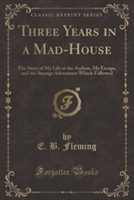 Three Years in a Mad-House The Story of My Life at the Asylum, My Escape, and the Strange Adventures Which Followed (Classic Reprint)