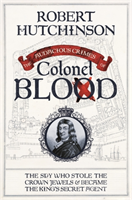 The Audacious Crimes of Colonel Blood The Spy Who Stole the Crown Jewels and Became the King's Secret Agent