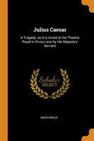 Julius Caesar A Tragedy, as it is Acted at the Theatre Royal in Drury-Lane by His Majesty's Servant