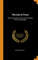 The Life of Trust Being a Narrative of the Lord's Dealings with George M ller