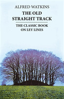 The Old Straight Track The Classic Book on Ley Lines