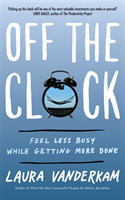 Off the Clock Feel Less Busy While Getting More Done Feel Less Busy While Getting More Done