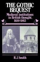 The Gothic Bequest Medieval Institutions in British Thought, 1688-1863