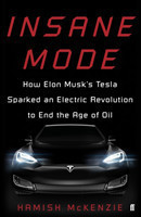 McKenzie, Hamish - Insane Mode How Elon Musk's Tesla Sparked an Electric Revolution to End the Age o How Elon Musk's Tesla Sparked an Electric Revolution to End the Age of Oil