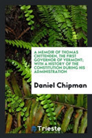 A Memoir of Thomas Chittenden, the First Governor of Vermont; With a History of the Constitution During His Administration