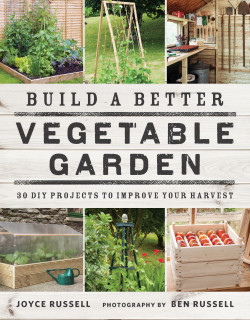 Build a Better Vegetable Garden 30 DIY Projects to Improve Your Harvest