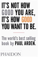 It's Not How Good You are, it's How Good You Want to be The world's best-selling book by Paul Arden