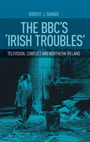 The Bbc'S 'Irish Troubles' Television, Conflict and Northern Ireland