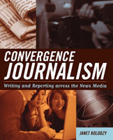 Convergence Journalism Writing and Reporting across the News Media