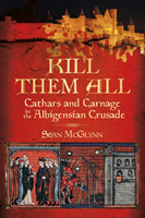 Kill Them All Cathars and Carnage in the Albigensian Crusade