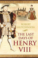 The Last Days of Henry VIII Conspiracy, Treason and Heresy at the Court of the Dying Tyrant