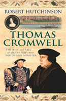 Thomas Cromwell The Rise And Fall Of Henry VIII's Most Notorious Minister