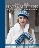 Knitting Hats & Mittens from Around the World 34 Heirloom Patterns in a Variety of Styles and Techniques