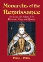 Monarchs of the Renaissance The Lives and Reigns of 42 European Kings and Queens