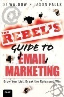 The Rebel's Guide To Email Marketing Grow Your List, Break the Rules, and Win