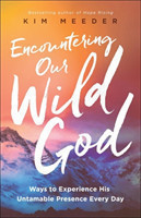 Encountering Our Wild God Ways to Experience His Untamable Presence Every Day