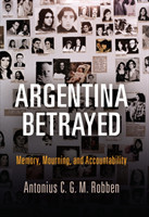 Argentina Betrayed Memory, Mourning, and Accountability