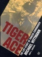Tiger Ace: The Life Story of Panzer Commander Michael Wittmann