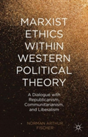 Marxist Ethics within Western Political Theory A Dialogue with Republicanism, Communitarianism, and Liberalism