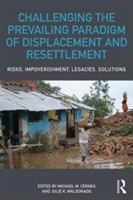 Challenging the Prevailing Paradigm of Displacement and Resettlement Risks, Impoverishment, Legacies, Solutions
