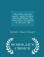 The Letter and the Spirit Eight Lectures Delivered Before the University of Oxford in the Year 188 - Scholar's Choice Edition