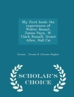 My First Book; The Experiences of Walter Besant, James Payn, W. Clark Russell, Grant Allen, Hall Cai - Scholar's Choice Edition