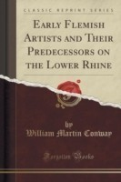 Early Flemish Artists and Their Predecessors on the Lower Rhine (Classic Reprint)
