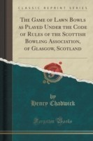 Game of Lawn Bowls as Played Under the Code of Rules of the Scottish Bowling Association, of Glasgow, Scotland (Classic Reprint)