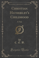 Christian Hatherley's Childhood A Tale (Classic Reprint)