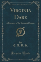 Virginia Dare A Romance of the Sixteenth Century (Classic Reprint)