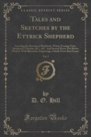 Tales and Sketches by the Ettrick Shepherd, Vol. 5 Including the Brownie of Bodsbeck, Winter Evening Tales, Shepherd's Calendar, &C., &C. and Several Pieces Not Before Printed, with Illustrative Engravings, Chiefly from Real Scenes (Classic Reprint)