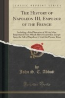 The History of Napoleon III, Emperor of the French Including a Brief Narrative of All the Most Important Events Which Have Occurred in Europe Since the Fall of Napoleon I. Until the Present Time (Classic Reprint)