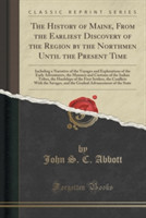 The History of Maine, from the Earliest Discovery of the Region by the Northmen Until the Present Time Including a Narrative of the Voyages and Explorations of the Early Adventurers, the Manners and Customs of the Indian Tribes, the Hardships of the Firs