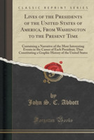 Lives of the Presidents of the United States of America, from Washington to the Present Time Containing a Narrative of the Most Interesting Events in the Career of Each President; Thus Constituting a Graphic History of the United States