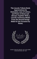 The Lincoln Tribute Book; Appreciations by Statesmen, Men of Letters, and Poets at Home and Abroad, Together with a Lincoln Centenary Medal from the Second Design Made for the Occasion by Roine;