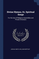 Divine Hymns, Or, Spiritual Songs For the Use of Religious Assemblies and Private Christians