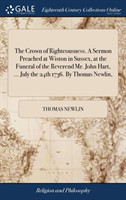 Crown of Righteousness. a Sermon Preached at Wiston in Sussex, at the Funeral of the Reverend Mr. John Hart, ... July the 24th 1736. by Thomas Newlin,