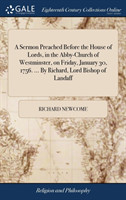Sermon Preached Before the House of Lords, in the Abby-Church of Westminster, on Friday, January 30, 1756. ... by Richard, Lord Bishop of Landaff