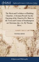 Merit and Usefulness of Building Churches. a Sermon Preach'd at the Opening of the Church of St. Marie in the Town and County of Southampton on Christmas-Day, 1711. by Thomas Bisse,